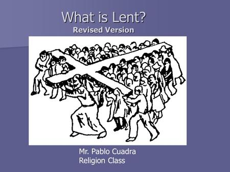 What is Lent? Revised Version Mr. Pablo Cuadra Religion Class.