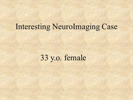 Interesting NeuroImaging Case 33 y.o. female. Clinical History A 33 y.o. female with a PMH of asthma, gallstones, diabetes with no documented history.