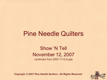 Pine Needle Quilters Show 'N Tell November 12, 2007 continued from 2007-1112-b.pps Copyright © 2007 Pine Needle Quilters - All Rights Reserved.