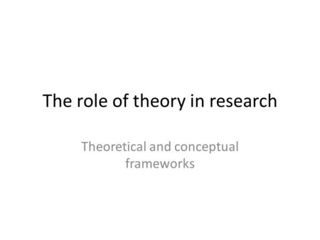 The role of theory in research Theoretical and conceptual frameworks.