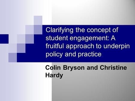Clarifying the concept of student engagement: A fruitful approach to underpin policy and practice Colin Bryson and Christine Hardy.