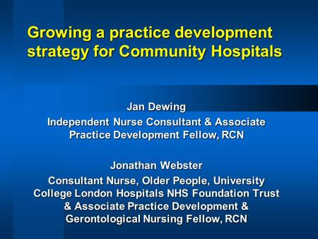 Growing a practice development strategy for Community Hospitals Jan Dewing Independent Nurse Consultant & Associate Practice Development Fellow, RCN Jonathan.