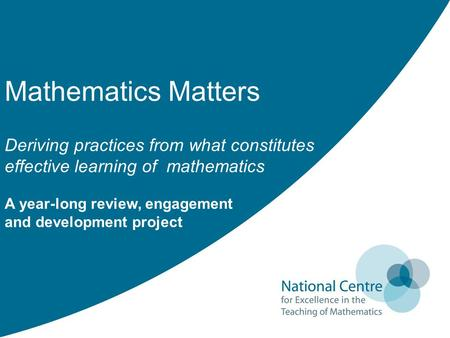 Mathematics Matters Deriving practices from what constitutes effective learning of mathematics A year-long review, engagement and development project.