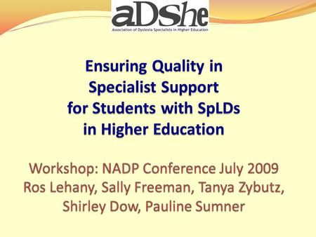 Workshop Aims Introduce ADSHE Guidelines Explore the SpLD profile and its link to academic challenges Understand key features of specialist support in.