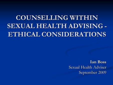 COUNSELLING WITHIN SEXUAL HEALTH ADVISING - ETHICAL CONSIDERATIONS Ian Boss Sexual Health Adviser September 2009.