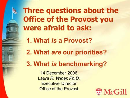 Three questions about the Office of the Provost you were afraid to ask: 14 December 2006 Laura R. Winer, Ph.D. Executive Director Office of the Provost.