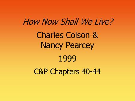 How Now Shall We Live? Charles Colson & Nancy Pearcey 1999 C&P Chapters 40-44.