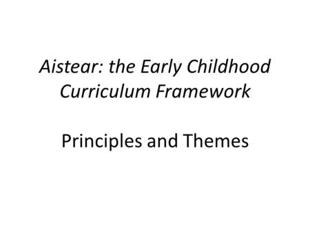 Aistear: the Early Childhood Curriculum Framework Principles and Themes.