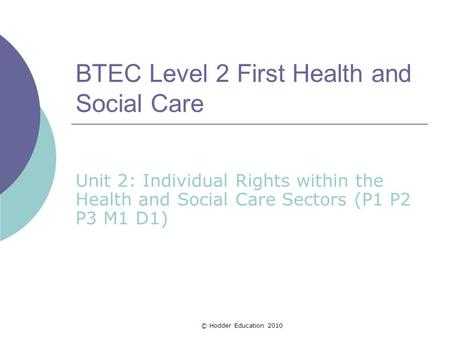 BTEC Level 2 First Health and Social Care Unit 2: Individual Rights within the Health and Social Care Sectors (P1 P2 P3 M1 D1) © Hodder Education 2010.