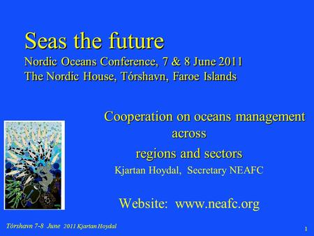 Tórshavn 7-8 June 2011 Kjartan Hoydal 1 Cooperation on oceans management across regions and sectors Kjartan Hoydal, Secretary NEAFC Website: www.neafc.org.