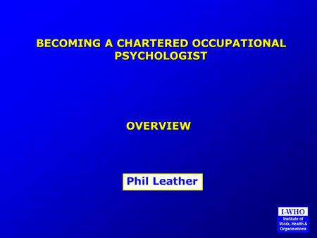 BECOMING A CHARTERED OCCUPATIONAL PSYCHOLOGIST OVERVIEW Phil Leather.