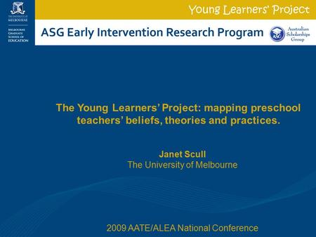 Janet Scull The University of Melbourne 2009 AATE/ALEA National Conference The Young Learners' Project: mapping preschool teachers' beliefs, theories and.