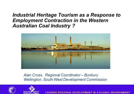 Industrial Heritage Tourism as a Response to Employment Contraction in the Western Australian Coal Industry ? Alan Cross, Regional Coordinator – Bunbury.