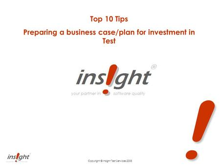 ! Copyright © Insight Test Services 2008 Top 10 Tips Preparing a business case/plan for investment in Test.
