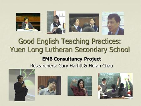 Good English Teaching Practices: Yuen Long Lutheran Secondary School EMB Consultancy Project Researchers: Gary Harfitt & Hofan Chau.