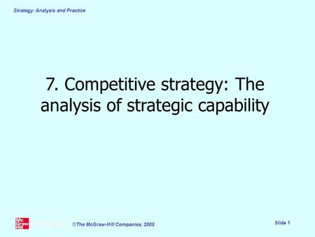 Strategy: Analysis and Practice Slide 1 ©The McGraw-Hill Companies, 2005 7. Competitive strategy: The analysis of strategic capability.