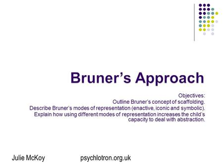 Bruner's Approach Objectives: Outline Bruner's concept of scaffolding.