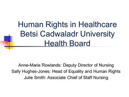 Human Rights in Healthcare Betsi Cadwaladr University Health Board Anne-Marie Rowlands: Deputy Director of Nursing Sally Hughes-Jones: Head of Equality.