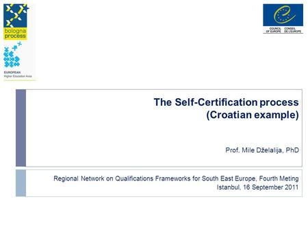 The Self-Certification process (Croatian example) Prof. Mile Dželalija, PhD Regional Network on Qualifications Frameworks for South East Europe, Fourth.