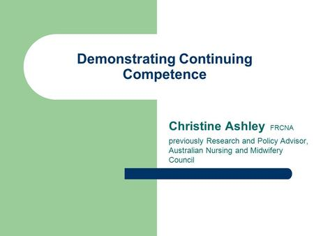 Demonstrating Continuing Competence Christine Ashley FRCNA previously Research and Policy Advisor, Australian Nursing and Midwifery Council.