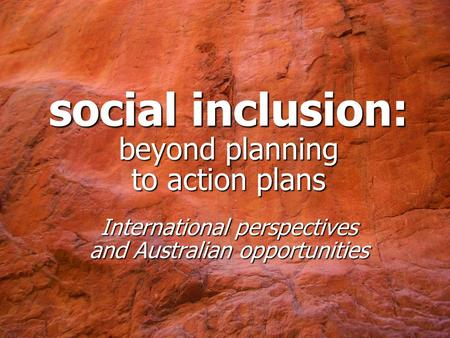 Social inclusion: beyond planning to action plans International perspectives and Australian opportunities.