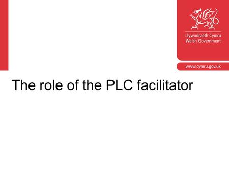 The role of the PLC facilitator. Facilitation is: providing appropriate levels of support and challenge for the PLC ensuring pace, momentum and enthusiasm.