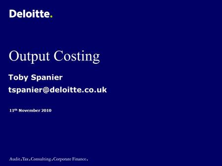 Output Costing 11 th November 2010 Toby Spanier