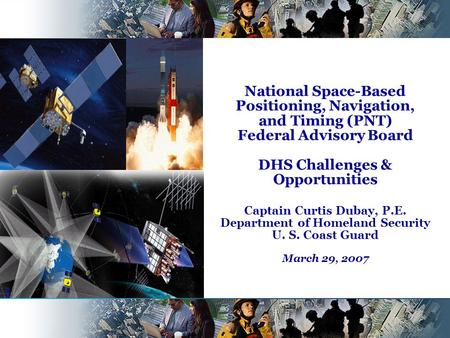 National Space-Based Positioning, Navigation, and Timing (PNT) Federal Advisory Board DHS Challenges & Opportunities Captain Curtis Dubay, P.E. Department.