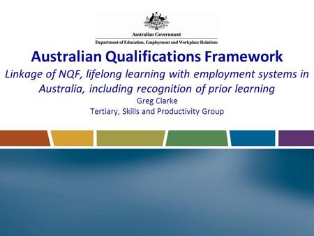 Australian Qualifications Framework Linkage of NQF, lifelong learning with employment systems in Australia, including recognition of prior learning Greg.