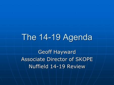 The 14-19 Agenda Geoff Hayward Associate Director of SKOPE Nuffield 14-19 Review.