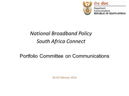 National Broadband Policy South Africa Connect Portfolio Committee on Communications 18-19 February 2014.