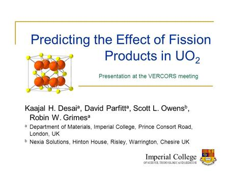 Predicting the Effect of Fission Products in UO 2 Kaajal H. Desai a, David Parfitt a, Scott L. Owens b, Robin W. Grimes a a Department of Materials, Imperial.