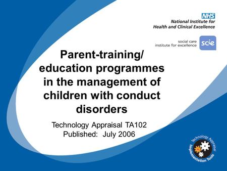 Parent-training/ education programmes in the management of children with conduct disorders Technology Appraisal TA102 Published: July 2006.