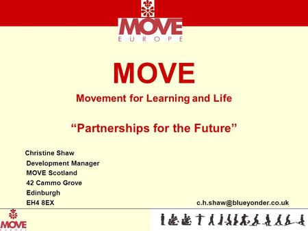 "MOVE Movement for Learning and Life ""Partnerships for the Future"" Christine Shaw Development Manager MOVE Scotland 42 Cammo Grove Edinburgh EH4 8EX"