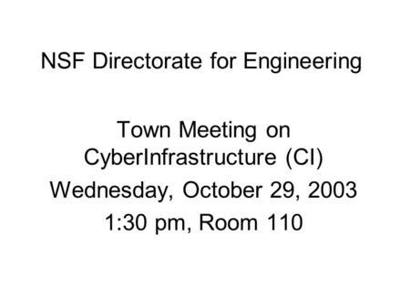 NSF Directorate for Engineering Town Meeting on CyberInfrastructure (CI) Wednesday, October 29, 2003 1:30 pm, Room 110.