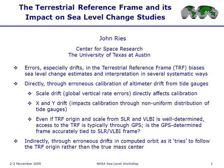 2-3 November 2009NASA Sea Level Workshop1 The Terrestrial Reference Frame and its Impact on Sea Level Change Studies GPS VLBI John Ries Center for Space.