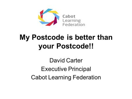 My Postcode is better than your Postcode!! David Carter Executive Principal Cabot Learning Federation.