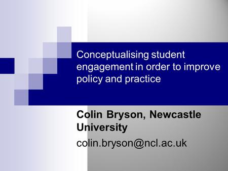 Conceptualising student engagement in order to improve policy and practice Colin Bryson, Newcastle University