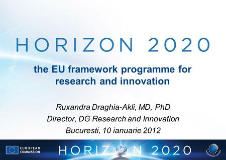 The EU framework programme for research and innovation Ruxandra Draghia-Akli, MD, PhD Director, DG Research and Innovation Bucuresti, 10 ianuarie 2012.