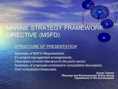 MARINE STRATEGY FRAMEWORK DIRECTIVE (MSFD) STRUCTURE OF PRESENTATION Summary of MSFD Requirements; EU project management arrangements; Descriptors of most.