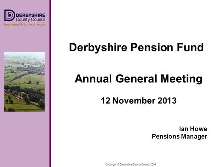 Copyright © Derbyshire County Council 2006 Derbyshire Pension Fund Annual General Meeting 12 November 2013 Ian Howe Pensions Manager.