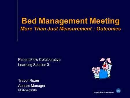 Bed Management Meeting More Than Just Measurement : Outcomes Patient Flow Collaborative Learning Session 3 Trevor Rixon Access Manager 8 February 2005.
