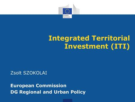 Integrated Territorial Investment (ITI) Zsolt SZOKOLAI European Commission DG Regional and Urban Policy.