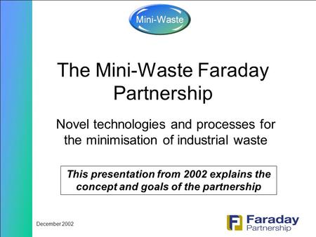 December 2002 The Mini-Waste Faraday Partnership Novel technologies and processes for the minimisation of industrial waste This presentation from 2002.