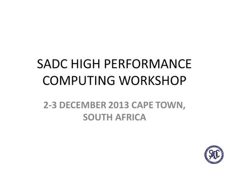 SADC HIGH PERFORMANCE COMPUTING WORKSHOP 2-3 DECEMBER 2013 CAPE TOWN, SOUTH AFRICA.