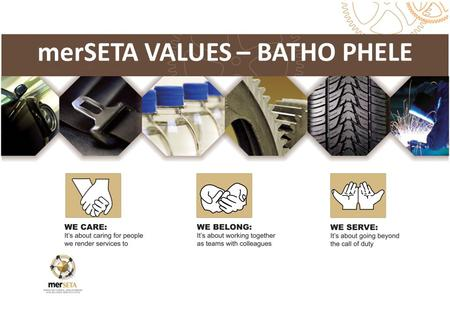 MerSETA VALUES – BATHO PHELE ext Box. Learnt early in life, transferred from one generation to the next Common guiding principles in what we want to do.