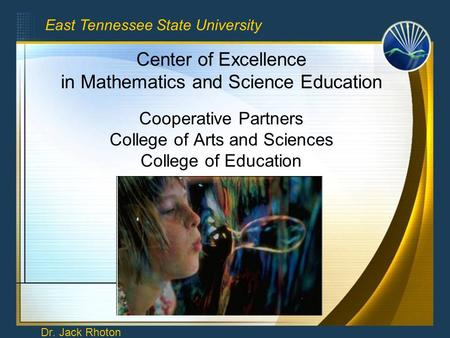 Center of Excellence in Mathematics and Science Education Cooperative Partners College of Arts and Sciences College of Education Dr. Jack Rhoton East Tennessee.