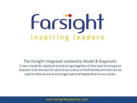 The Farsight Integrated Leadership Model & Diagnostic A new model for leadership that brings together all the best thinking and research over the last.