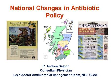 National Changes in Antibiotic Policy R. Andrew Seaton Consultant Physician Lead doctor Antimicrobial Management Team, NHS GG&C.