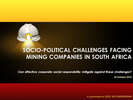 SOCIO-POLITICAL CHALLENGES FACING MINING COMPANIES IN SOUTH AFRICA Can effective corporate social responsibility mitigate against these challenges? 25.